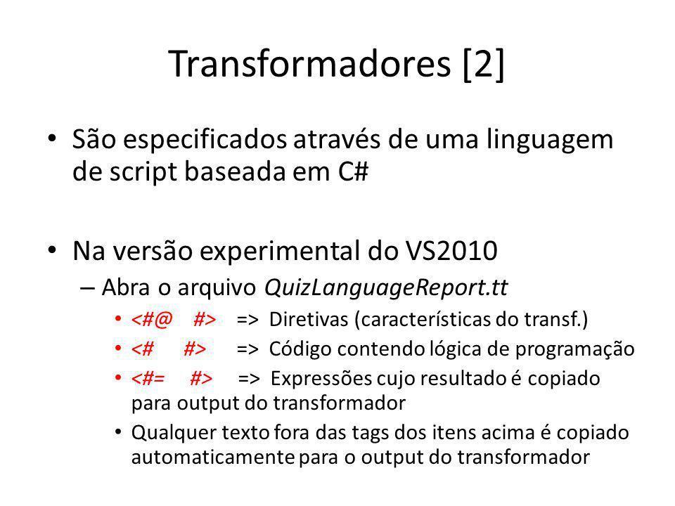 Transformadores [2] São especificados através de uma linguagem de script baseada em C# Na versão experimental do VS2010 – Abra o arquivo QuizLanguageReport.tt => Diretivas (características do transf.) => Código contendo lógica de programação => Expressões cujo resultado é copiado para output do transformador Qualquer texto fora das tags dos itens acima é copiado automaticamente para o output do transformador