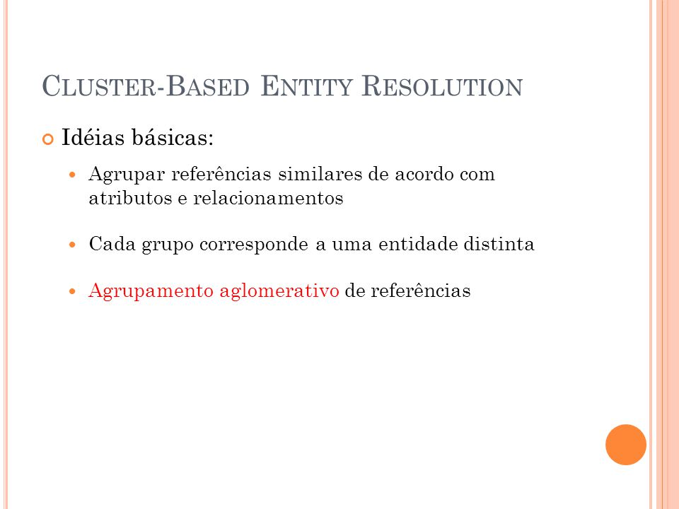 C LUSTER -B ASED E NTITY R ESOLUTION Idéias básicas: Agrupar referências similares de acordo com atributos e relacionamentos Cada grupo corresponde a uma entidade distinta Agrupamento aglomerativo de referências
