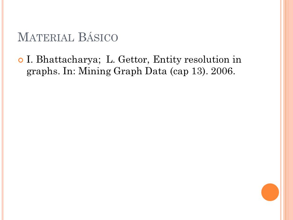M ATERIAL B ÁSICO I. Bhattacharya; L. Gettor, Entity resolution in graphs.