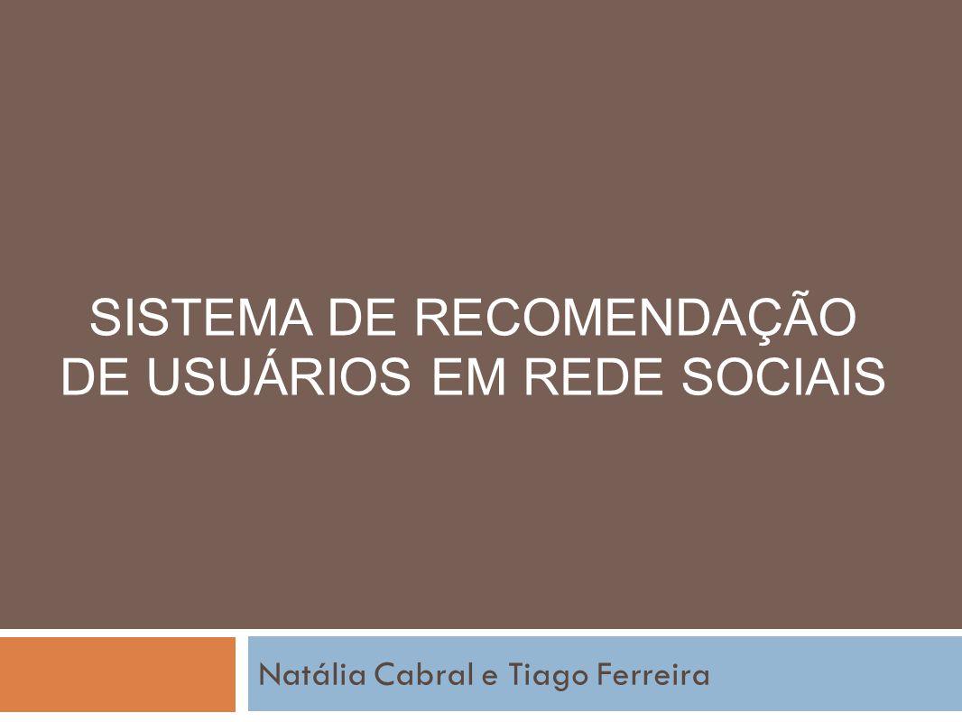 SISTEMA DE RECOMENDAÇÃO DE USUÁRIOS EM REDE SOCIAIS Natália Cabral e Tiago Ferreira