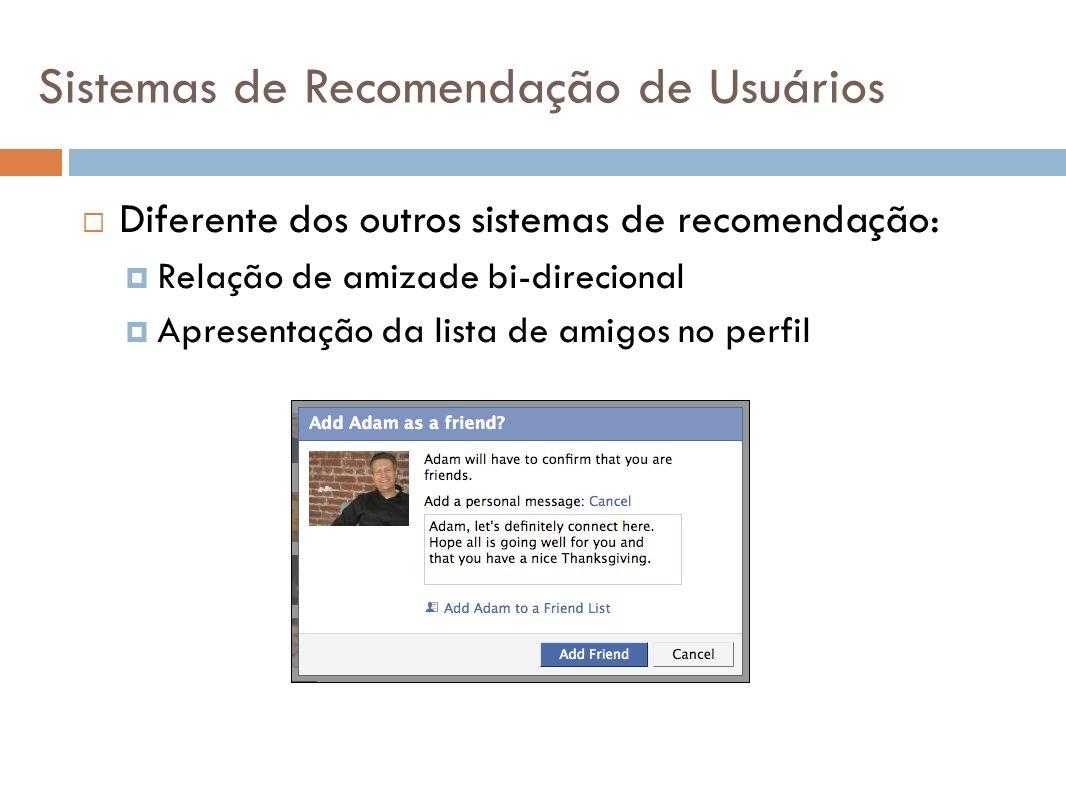 Diferente dos outros sistemas de recomendação: Relação de amizade bi-direcional Apresentação da lista de amigos no perfil Sistemas de Recomendação de