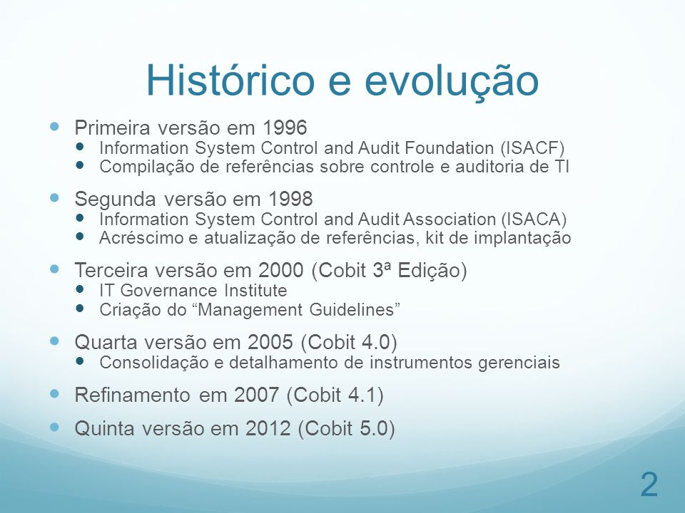 Histórico e evolução Primeira versão em 1996 Information System Control and Audit Foundation (ISACF) Compilação de referências sobre controle e audito