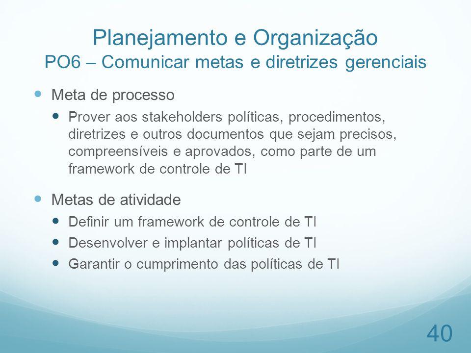 Planejamento e Organização PO6 – Comunicar metas e diretrizes gerenciais Meta de processo Prover aos stakeholders políticas, procedimentos, diretrizes