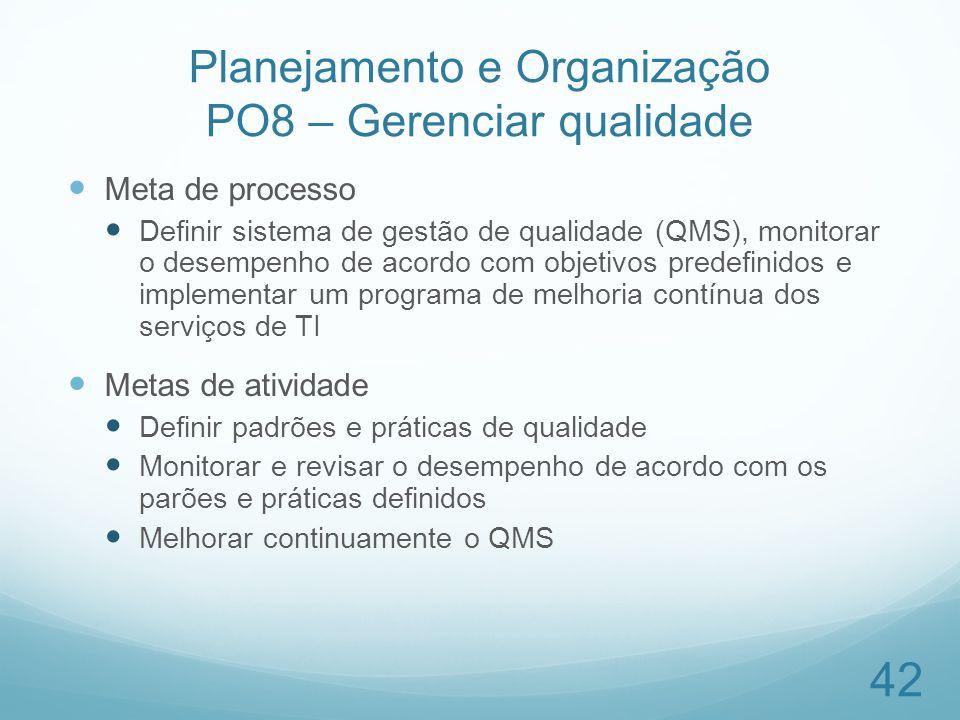 Planejamento e Organização PO8 – Gerenciar qualidade Meta de processo Definir sistema de gestão de qualidade (QMS), monitorar o desempenho de acordo c