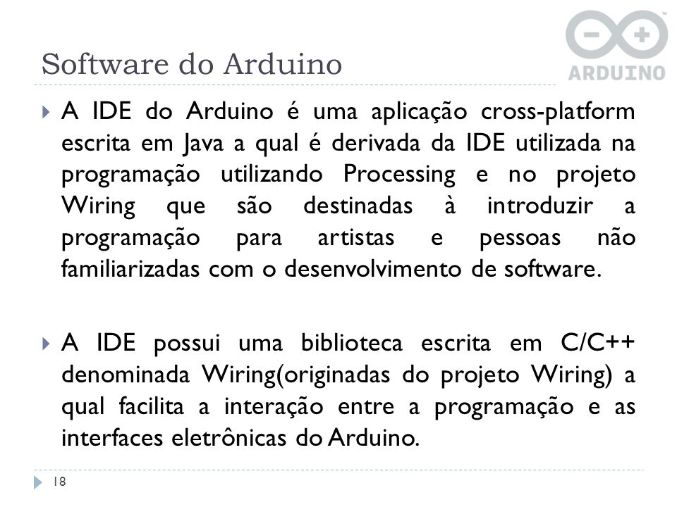 Software do Arduino 18 A IDE do Arduino é uma aplicação cross-platform escrita em Java a qual é derivada da IDE utilizada na programação utilizando Pr