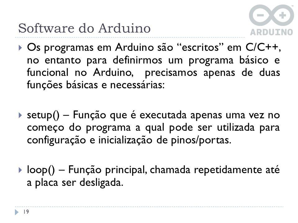 Software do Arduino 19 Os programas em Arduino são escritos em C/C++, no entanto para definirmos um programa básico e funcional no Arduino, precisamos