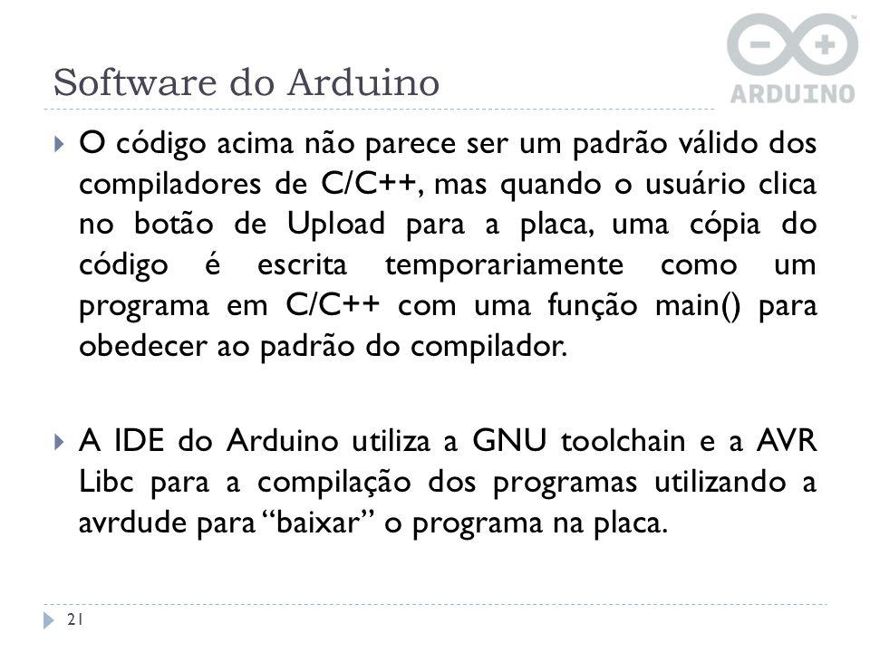 Software do Arduino 21 O código acima não parece ser um padrão válido dos compiladores de C/C++, mas quando o usuário clica no botão de Upload para a