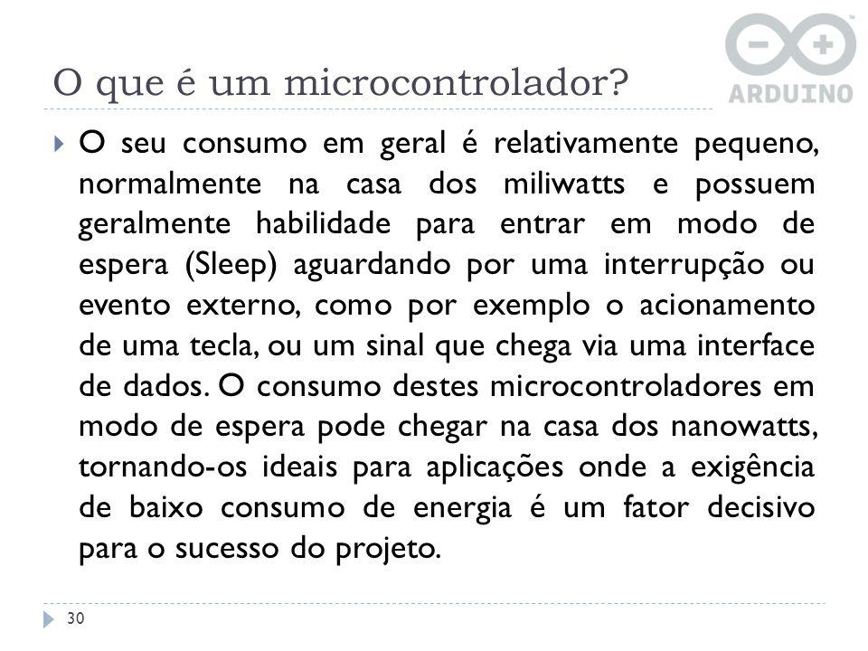 O que é um microcontrolador? 30 O seu consumo em geral é relativamente pequeno, normalmente na casa dos miliwatts e possuem geralmente habilidade para