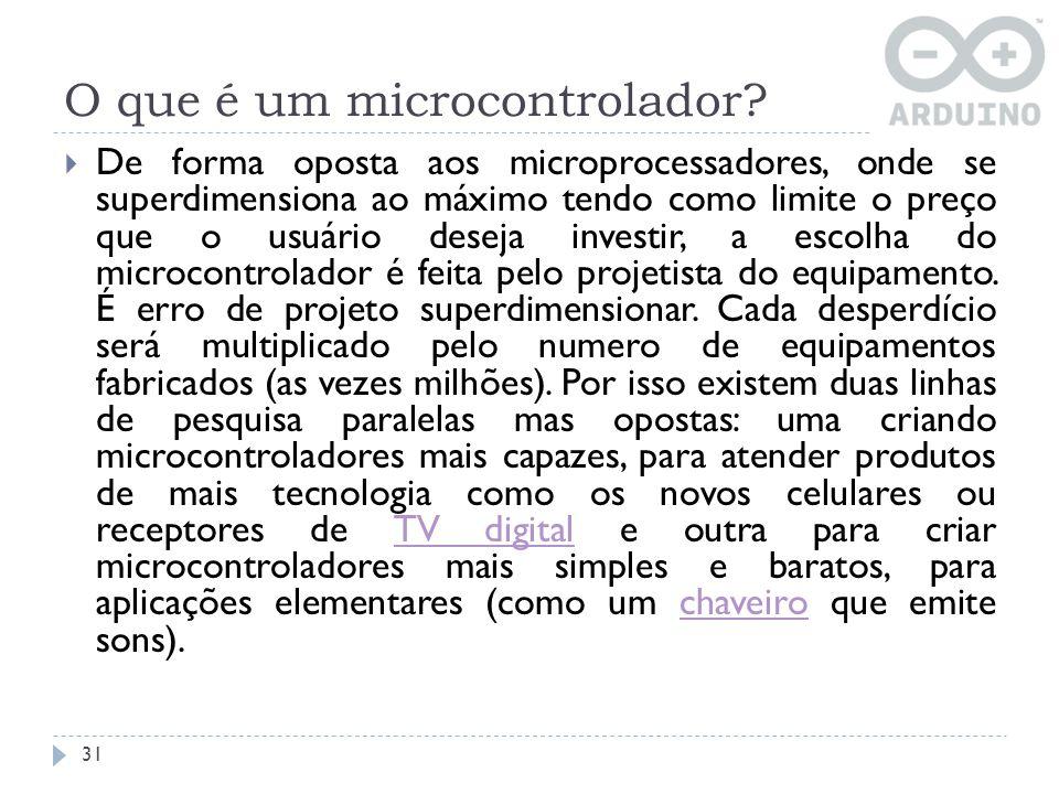 O que é um microcontrolador? De forma oposta aos microprocessadores, onde se superdimensiona ao máximo tendo como limite o preço que o usuário deseja