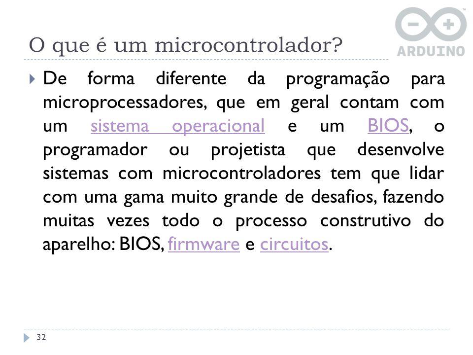 O que é um microcontrolador? 32 De forma diferente da programação para microprocessadores, que em geral contam com um sistema operacional e um BIOS, o