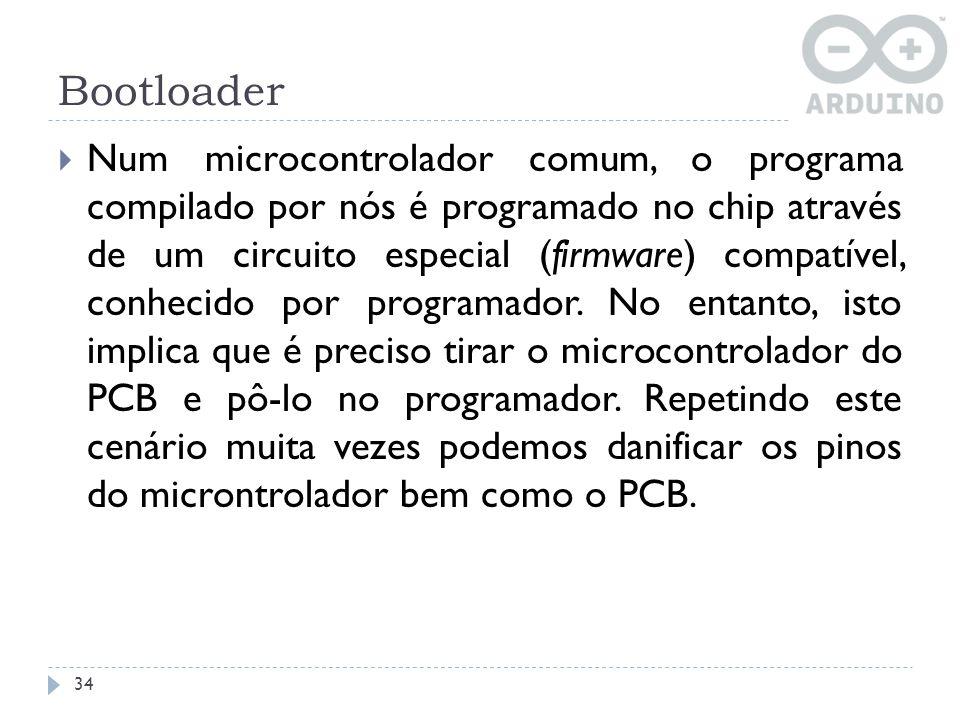 Bootloader 34 Num microcontrolador comum, o programa compilado por nós é programado no chip através de um circuito especial (firmware) compatível, con