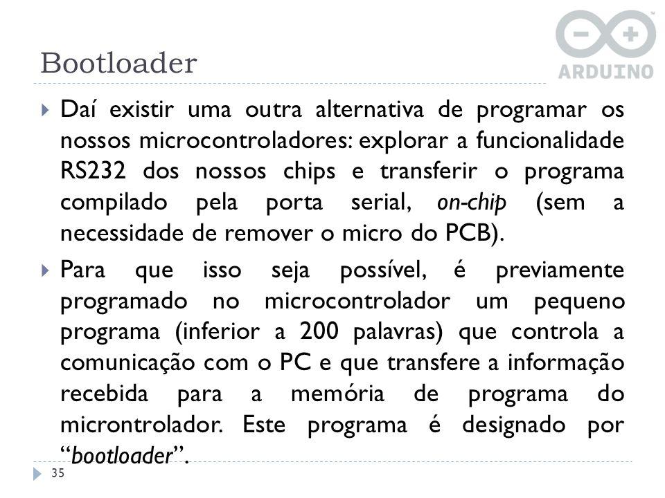 Bootloader 35 Daí existir uma outra alternativa de programar os nossos microcontroladores: explorar a funcionalidade RS232 dos nossos chips e transfer