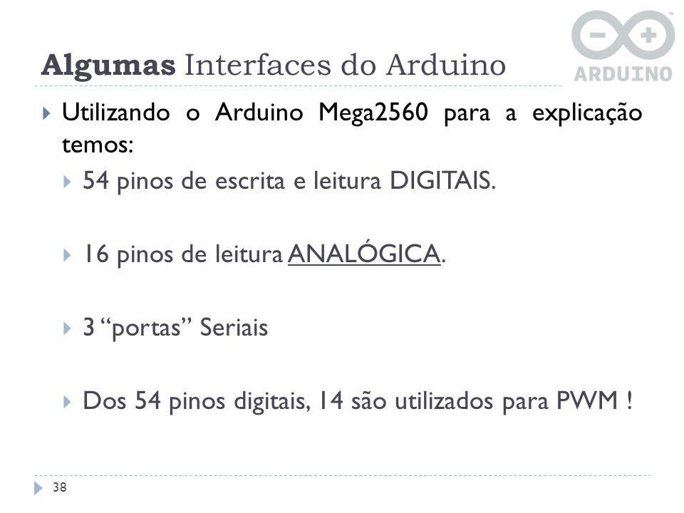 Algumas Interfaces do Arduino Utilizando o Arduino Mega2560 para a explicação temos: 54 pinos de escrita e leitura DIGITAIS. 16 pinos de leitura ANALÓ