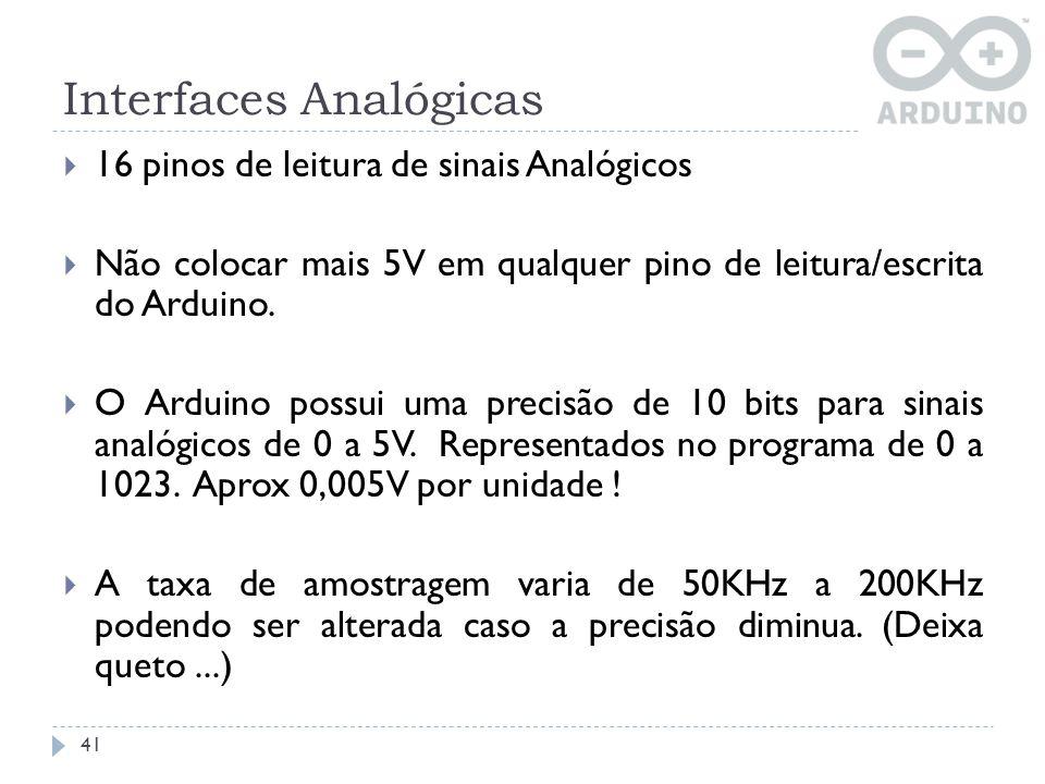 Interfaces Analógicas 41 16 pinos de leitura de sinais Analógicos Não colocar mais 5V em qualquer pino de leitura/escrita do Arduino. O Arduino possui