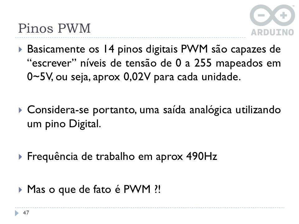 Pinos PWM 47 Basicamente os 14 pinos digitais PWM são capazes de escrever níveis de tensão de 0 a 255 mapeados em 0~5V, ou seja, aprox 0,02V para cada