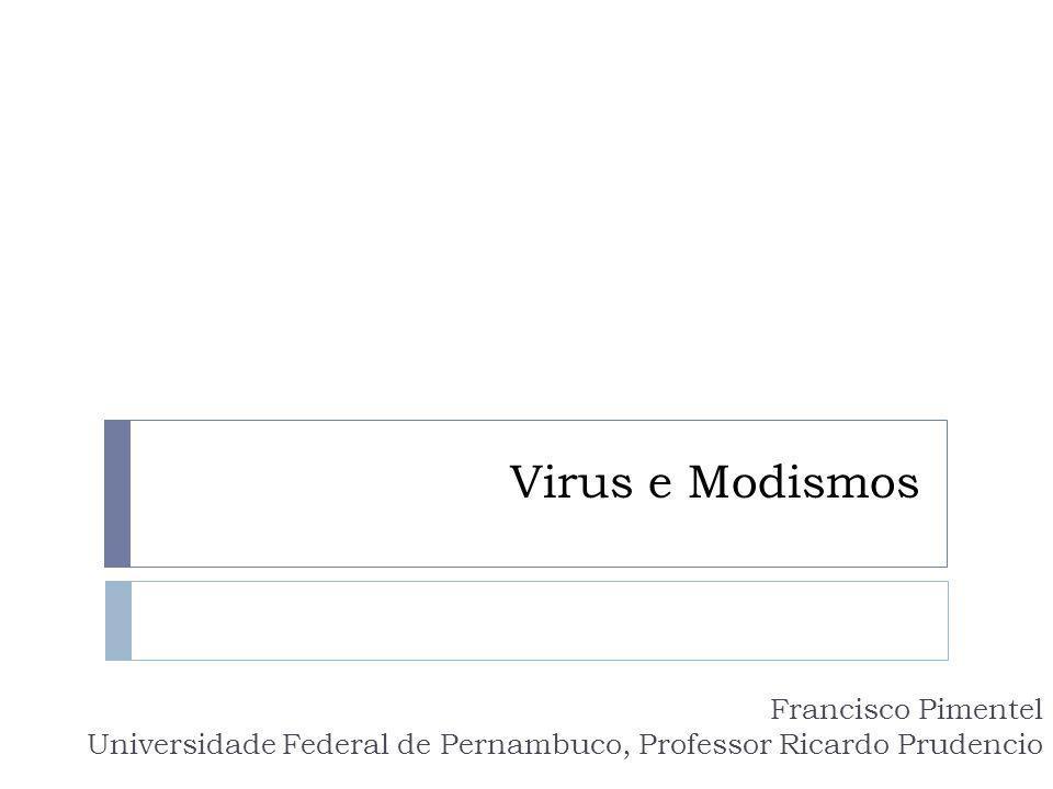 Virus e Modismos Francisco Pimentel Universidade Federal de Pernambuco, Professor Ricardo Prudencio