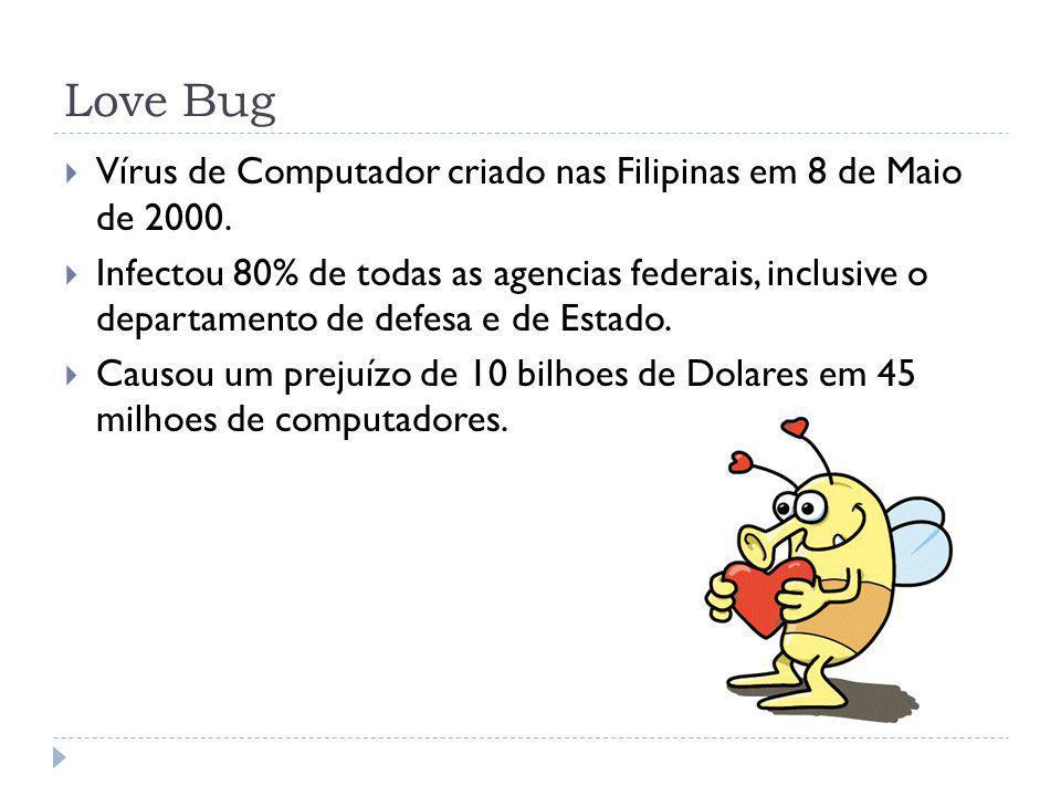 Love Bug Vírus de Computador criado nas Filipinas em 8 de Maio de 2000. Infectou 80% de todas as agencias federais, inclusive o departamento de defesa
