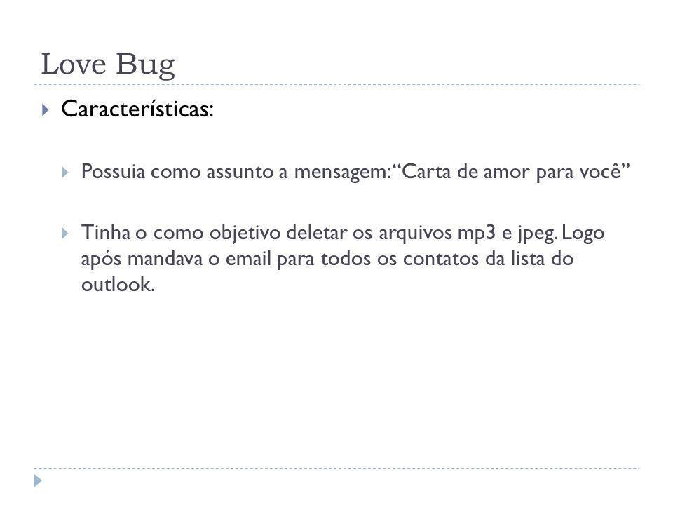 Love Bug Características: Possuia como assunto a mensagem: Carta de amor para você Tinha o como objetivo deletar os arquivos mp3 e jpeg. Logo após man