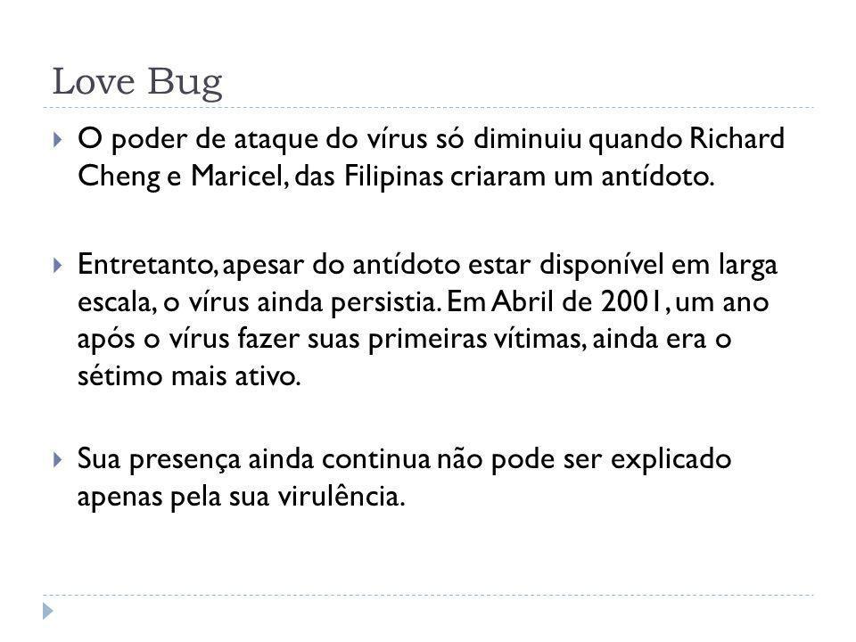 Love Bug O poder de ataque do vírus só diminuiu quando Richard Cheng e Maricel, das Filipinas criaram um antídoto. Entretanto, apesar do antídoto esta