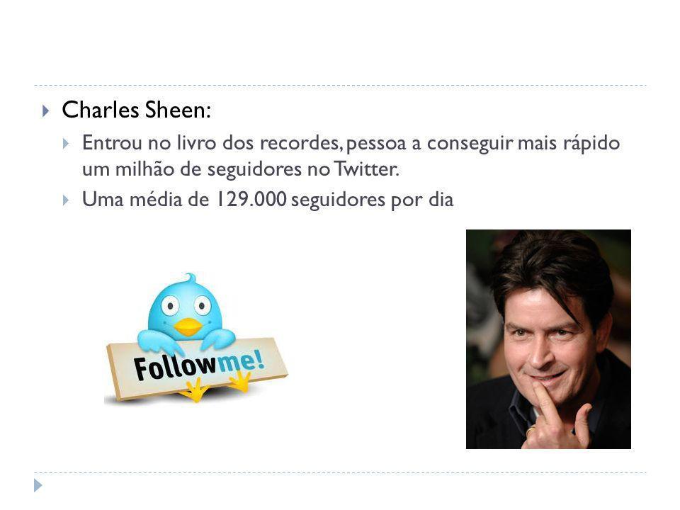 Charles Sheen: Entrou no livro dos recordes, pessoa a conseguir mais rápido um milhão de seguidores no Twitter. Uma média de 129.000 seguidores por di