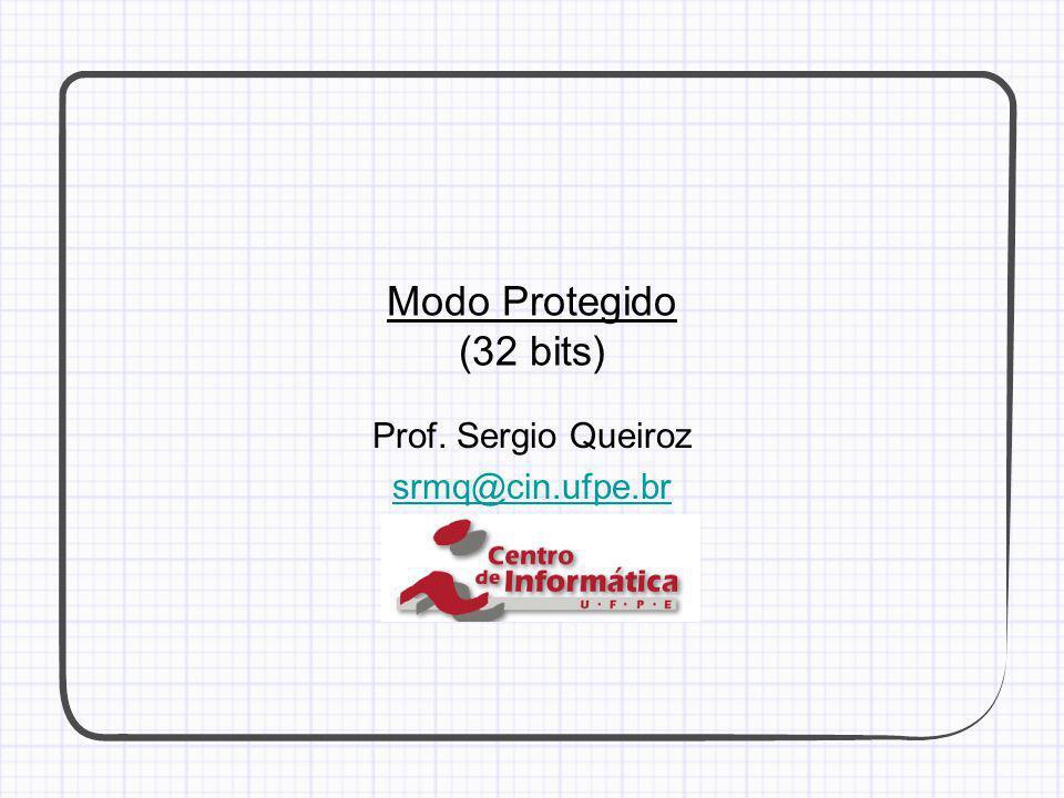 Modo Protegido (32 bits) Prof. Sergio Queiroz srmq@cin.ufpe.br