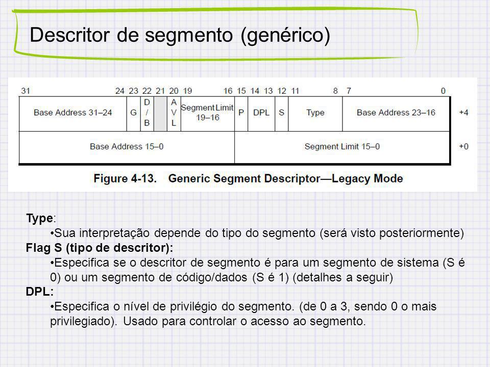 Descritor de segmento (genérico) Type: Sua interpretação depende do tipo do segmento (será visto posteriormente) Flag S (tipo de descritor): Especifica se o descritor de segmento é para um segmento de sistema (S é 0) ou um segmento de código/dados (S é 1) (detalhes a seguir) DPL: Especifica o nível de privilégio do segmento.