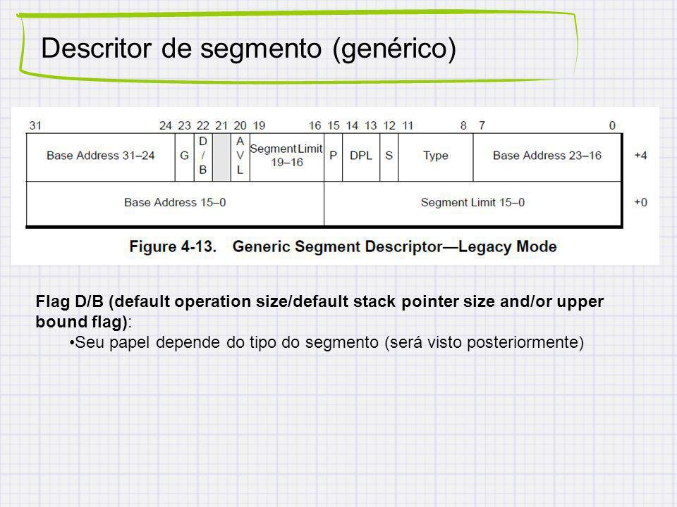 Descritor de segmento (genérico) Flag D/B (default operation size/default stack pointer size and/or upper bound flag): Seu papel depende do tipo do segmento (será visto posteriormente)