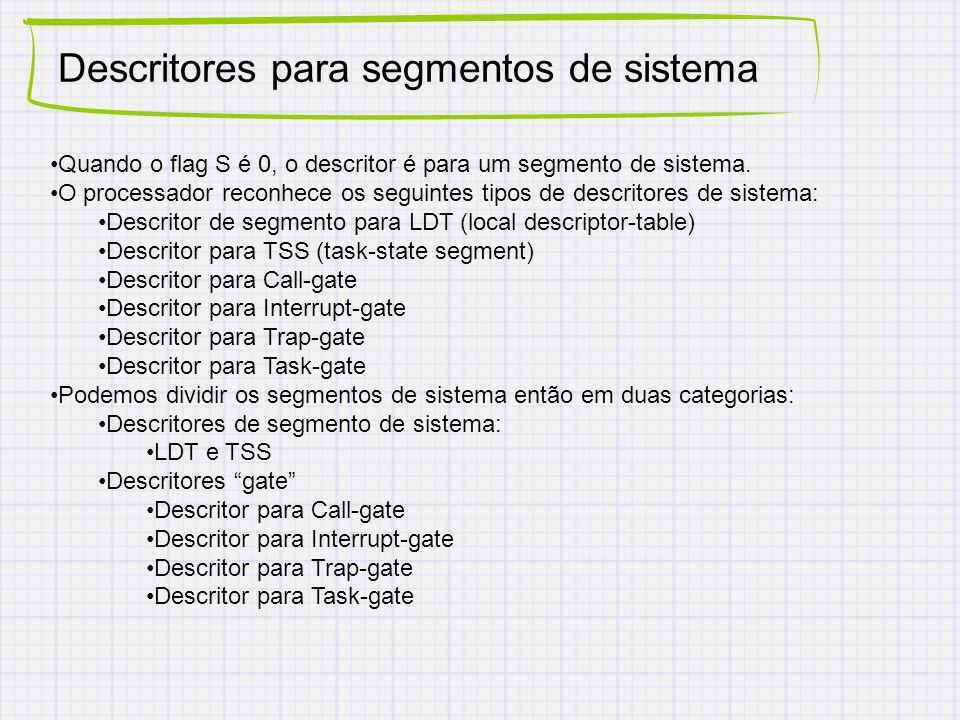 Descritores para segmentos de sistema Quando o flag S é 0, o descritor é para um segmento de sistema. O processador reconhece os seguintes tipos de de