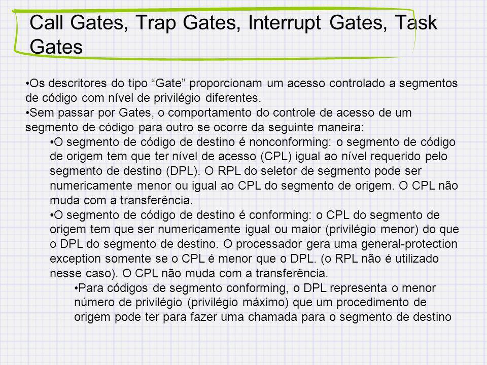 Call Gates, Trap Gates, Interrupt Gates, Task Gates Os descritores do tipo Gate proporcionam um acesso controlado a segmentos de código com nível de privilégio diferentes.