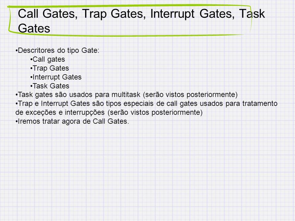 Call Gates, Trap Gates, Interrupt Gates, Task Gates Descritores do tipo Gate: Call gates Trap Gates Interrupt Gates Task Gates Task gates são usados para multitask (serão vistos posteriormente) Trap e Interrupt Gates são tipos especiais de call gates usados para tratamento de exceções e interrupções (serão vistos posteriormente) Iremos tratar agora de Call Gates.