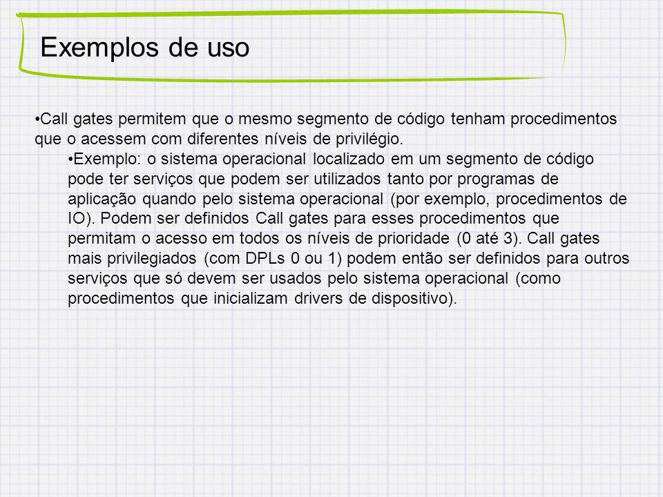 Exemplos de uso Call gates permitem que o mesmo segmento de código tenham procedimentos que o acessem com diferentes níveis de privilégio. Exemplo: o