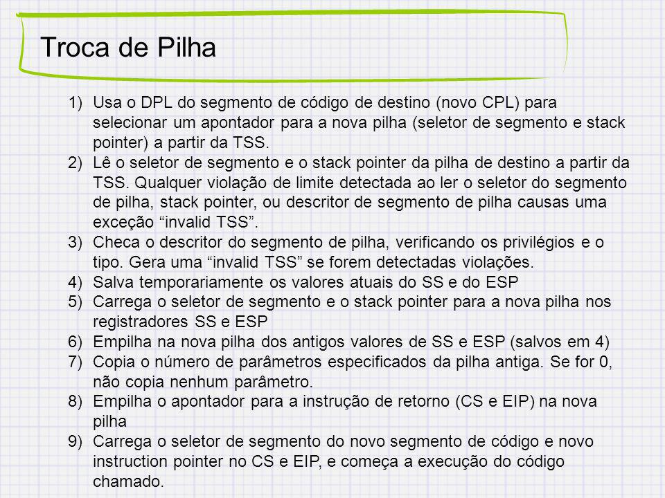 Troca de Pilha 1)Usa o DPL do segmento de código de destino (novo CPL) para selecionar um apontador para a nova pilha (seletor de segmento e stack pointer) a partir da TSS.