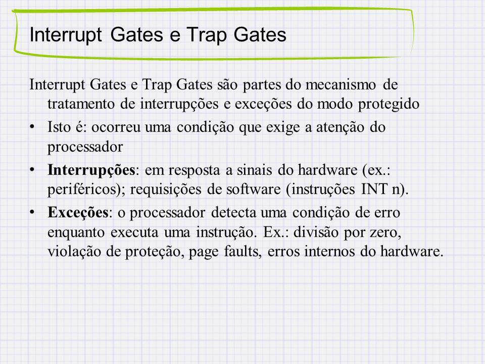 Interrupt Gates e Trap Gates Interrupt Gates e Trap Gates são partes do mecanismo de tratamento de interrupções e exceções do modo protegido Isto é: ocorreu uma condição que exige a atenção do processador Interrupções: em resposta a sinais do hardware (ex.: periféricos); requisições de software (instruções INT n).
