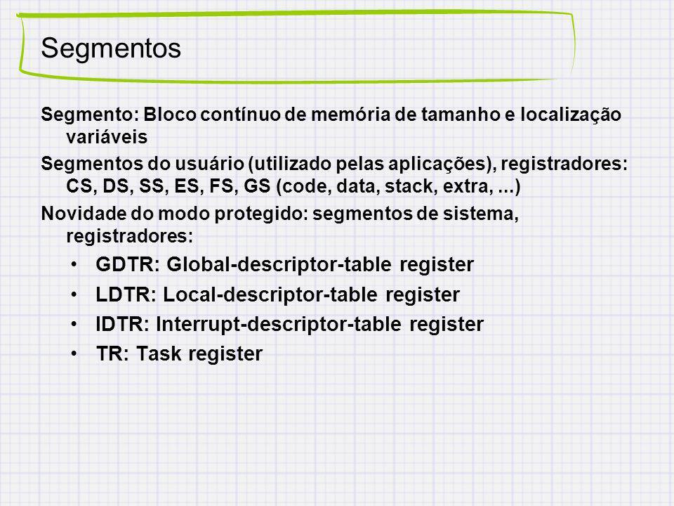 Segmentos Segmento: Bloco contínuo de memória de tamanho e localização variáveis Segmentos do usuário (utilizado pelas aplicações), registradores: CS, DS, SS, ES, FS, GS (code, data, stack, extra,...) Novidade do modo protegido: segmentos de sistema, registradores: GDTR: Global-descriptor-table register LDTR: Local-descriptor-table register IDTR: Interrupt-descriptor-table register TR: Task register