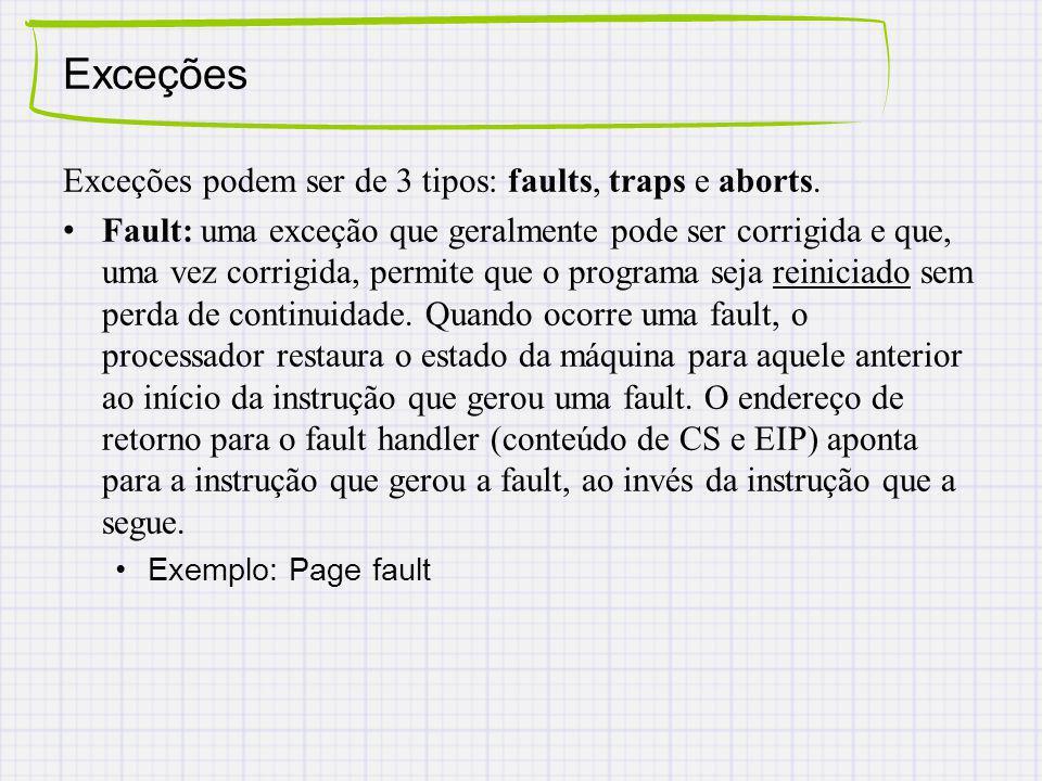 Exceções Exceções podem ser de 3 tipos: faults, traps e aborts. Fault: uma exceção que geralmente pode ser corrigida e que, uma vez corrigida, permite
