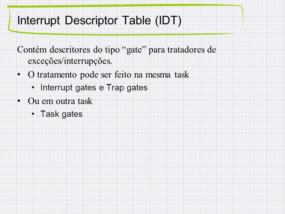 Contém descritores do tipo gate para tratadores de exceções/interrupções. O tratamento pode ser feito na mesma task Interrupt gates e Trap gates Ou em
