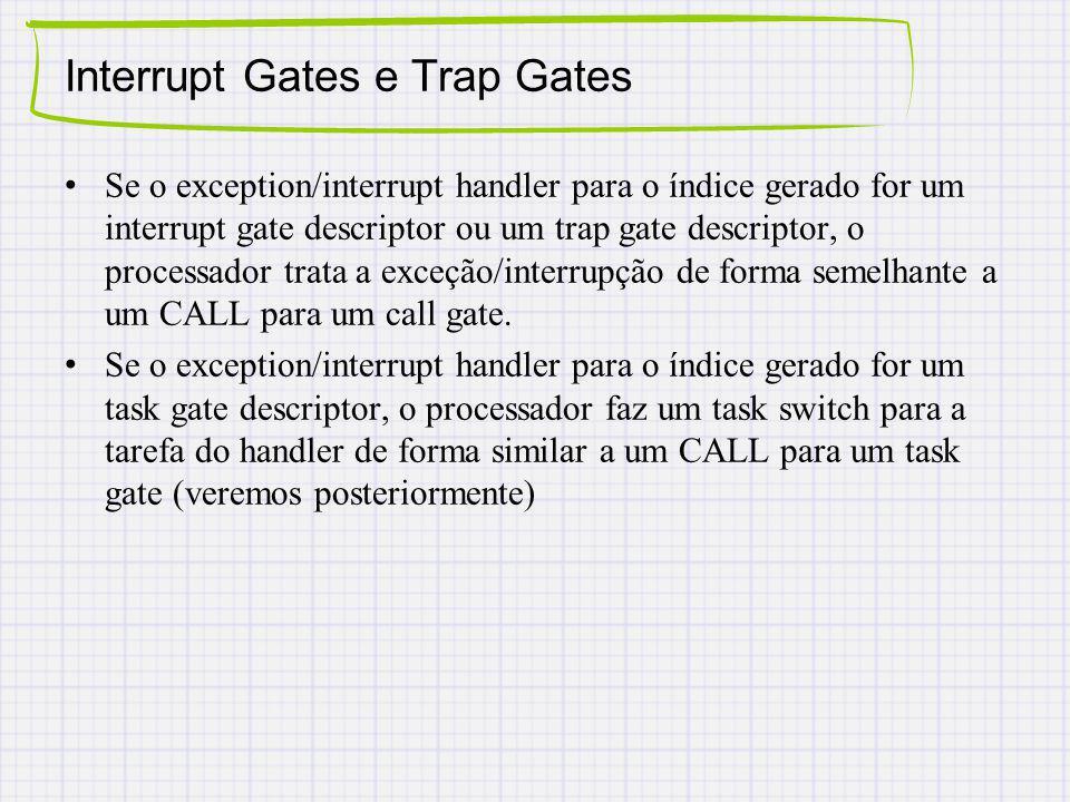 Interrupt Gates e Trap Gates Se o exception/interrupt handler para o índice gerado for um interrupt gate descriptor ou um trap gate descriptor, o processador trata a exceção/interrupção de forma semelhante a um CALL para um call gate.