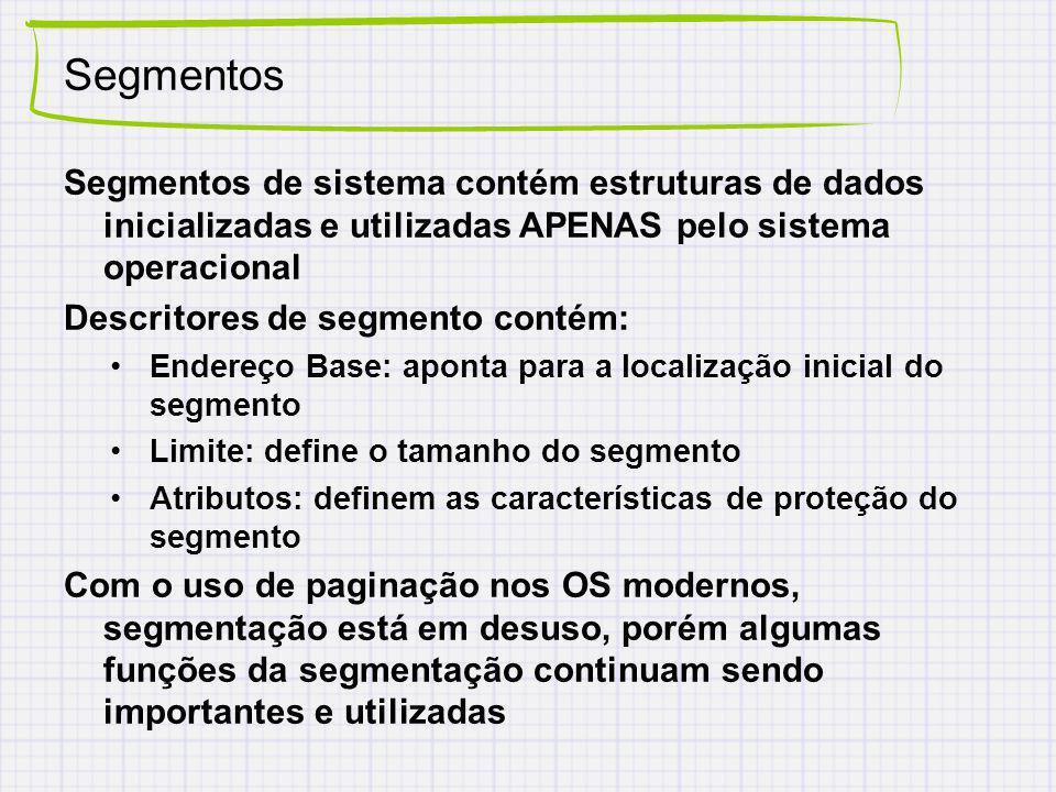 Segmentos Segmentos de sistema contém estruturas de dados inicializadas e utilizadas APENAS pelo sistema operacional Descritores de segmento contém: E