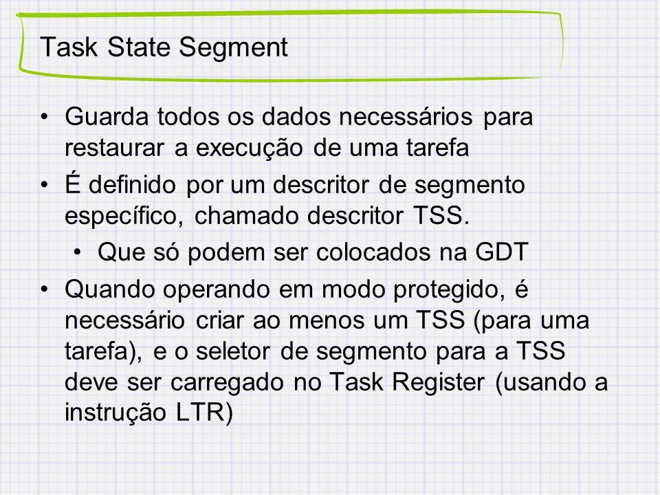 Task State Segment Guarda todos os dados necessários para restaurar a execução de uma tarefa É definido por um descritor de segmento específico, chamado descritor TSS.