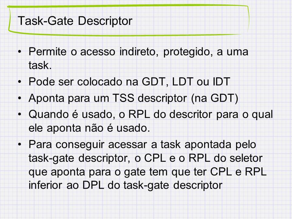 Task-Gate Descriptor Permite o acesso indireto, protegido, a uma task. Pode ser colocado na GDT, LDT ou IDT Aponta para um TSS descriptor (na GDT) Qua