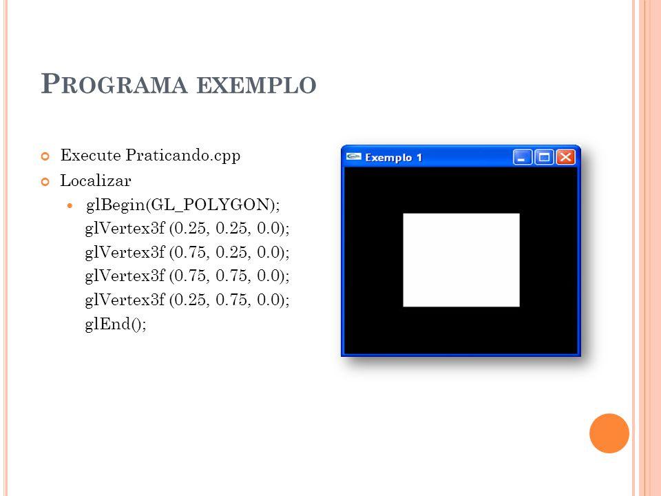 P ROGRAMA EXEMPLO Execute Praticando.cpp Localizar glBegin(GL_POLYGON); glVertex3f (0.25, 0.25, 0.0); glVertex3f (0.75, 0.25, 0.0); glVertex3f (0.75,