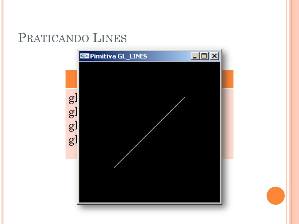P RATICANDO L INES GL_LINES glBegin(GL_LINES); glVertex3f (0.25, 0.25, 0.0); glVertex3f (0.75, 0.75, 0.0); glEnd();