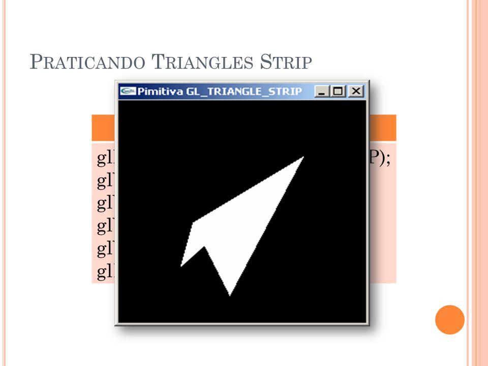 P RATICANDO T RIANGLES S TRIP GL_TRIANGLE_STRIP glBegin(GL_TRIANGLE_STRIP); glVertex3f (0.25, 0.25, 0.0); glVertex3f (0.75, 0.75, 0.0); glVertex3f (0.30, 0.45, 0.0); glVertex3f (0.45, 0.12, 0.0); glEnd();