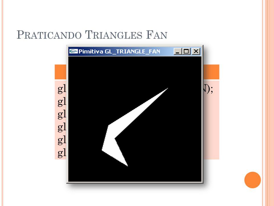 P RATICANDO T RIANGLES F AN GL_TRIANGLE_FAN glBegin(GL_TRIANGLE_FAN); glVertex3f (0.25, 0.25, 0.0); glVertex3f (0.75, 0.75, 0.0); glVertex3f (0.30, 0.45, 0.0); glVertex3f (0.45, 0.12, 0.0); glEnd();