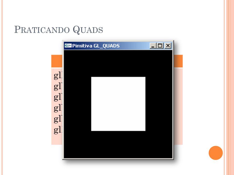 P RATICANDO Q UADS GL_QUADS glBegin(GL_QUADS); glVertex3f (0.25, 0.25, 0.0); glVertex3f (0.75, 0.25, 0.0); glVertex3f (0.75, 0.75, 0.0); glVertex3f (0.25, 0.75, 0.0); glEnd();