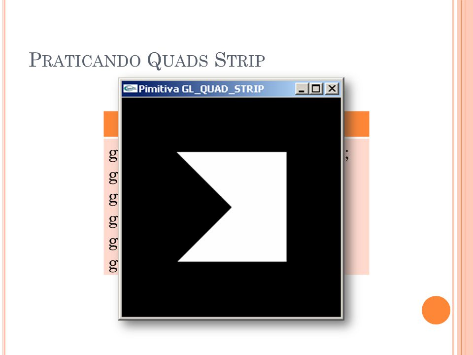 P RATICANDO Q UADS S TRIP GL_QUADS_STRIP glBegin(GL_QUAD_STRIP); glVertex3f (0.25, 0.25, 0.0); glVertex3f (0.75, 0.25, 0.0); glVertex3f (0.75, 0.75, 0.0); glVertex3f (0.25, 0.75, 0.0); glEnd();