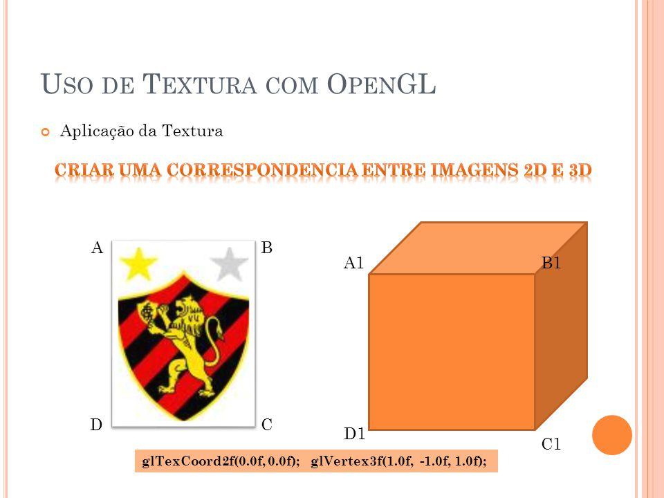 A1B1 D1 C1 U SO DE T EXTURA COM O PEN GL Aplicação da Textura AB CD glTexCoord2f(0.0f, 0.0f); glVertex3f(1.0f, -1.0f, 1.0f);