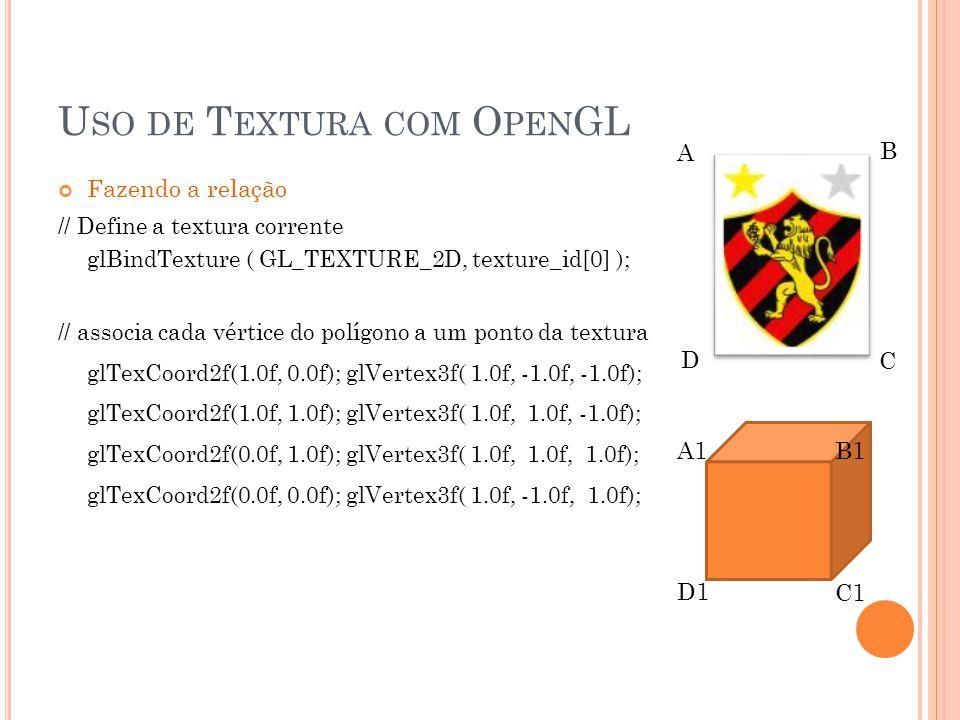 Fazendo a relação // Define a textura corrente glBindTexture ( GL_TEXTURE_2D, texture_id[0] ); // associa cada vértice do polígono a um ponto da textura glTexCoord2f(1.0f, 0.0f); glVertex3f( 1.0f, -1.0f, -1.0f); glTexCoord2f(1.0f, 1.0f); glVertex3f( 1.0f, 1.0f, -1.0f); glTexCoord2f(0.0f, 1.0f); glVertex3f( 1.0f, 1.0f, 1.0f); glTexCoord2f(0.0f, 0.0f); glVertex3f( 1.0f, -1.0f, 1.0f); A1B1 D1 C1 A B C D U SO DE T EXTURA COM O PEN GL