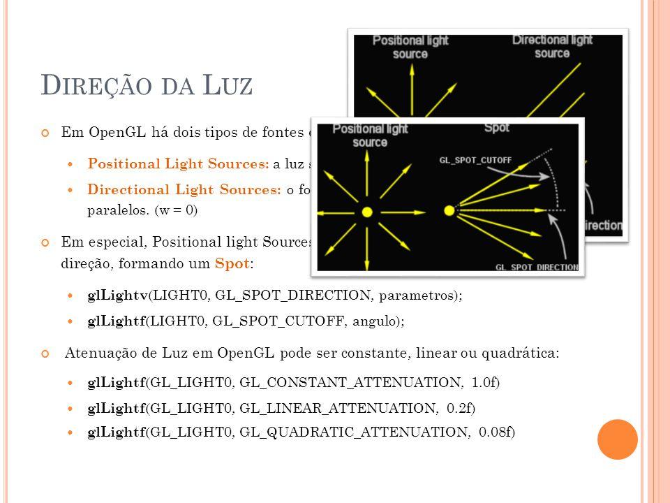 D IREÇÃO DA L UZ Em OpenGL há dois tipos de fontes de luz Positional Light Sources: a luz se dispersa a partir de um foco. (w > 0) Directional Light S