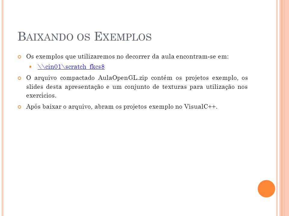 B AIXANDO OS E XEMPLOS Os exemplos que utilizaremos no decorrer da aula encontram-se em: \\cin01\scratch_fkcs$ O arquivo compactado AulaOpenGL.zip contém os projetos exemplo, os slides desta apresentação e um conjunto de texturas para utilização nos exercícios.